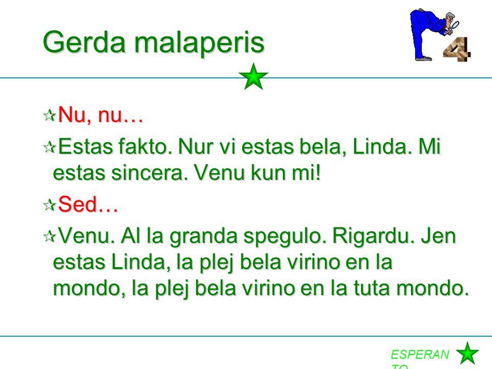 ESPERAN TO Gerda malaperis  Nu, nu…  Estas fakto. Nur vi estas bela, Linda. Mi estas sincera. Venu kun mi!  Sed…  Venu. Al la granda spegulo. Riga