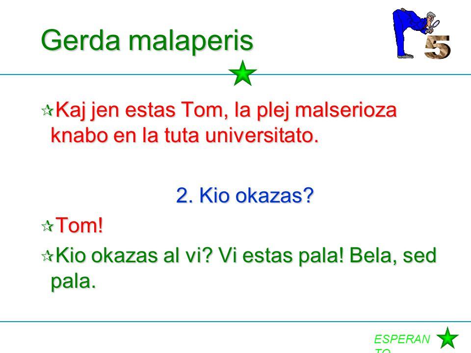 ESPERAN TO Gerda malaperis  Kaj jen estas Tom, la plej malserioza knabo en la tuta universitato. 2. Kio okazas?  Tom!  Kio okazas al vi? Vi estas p