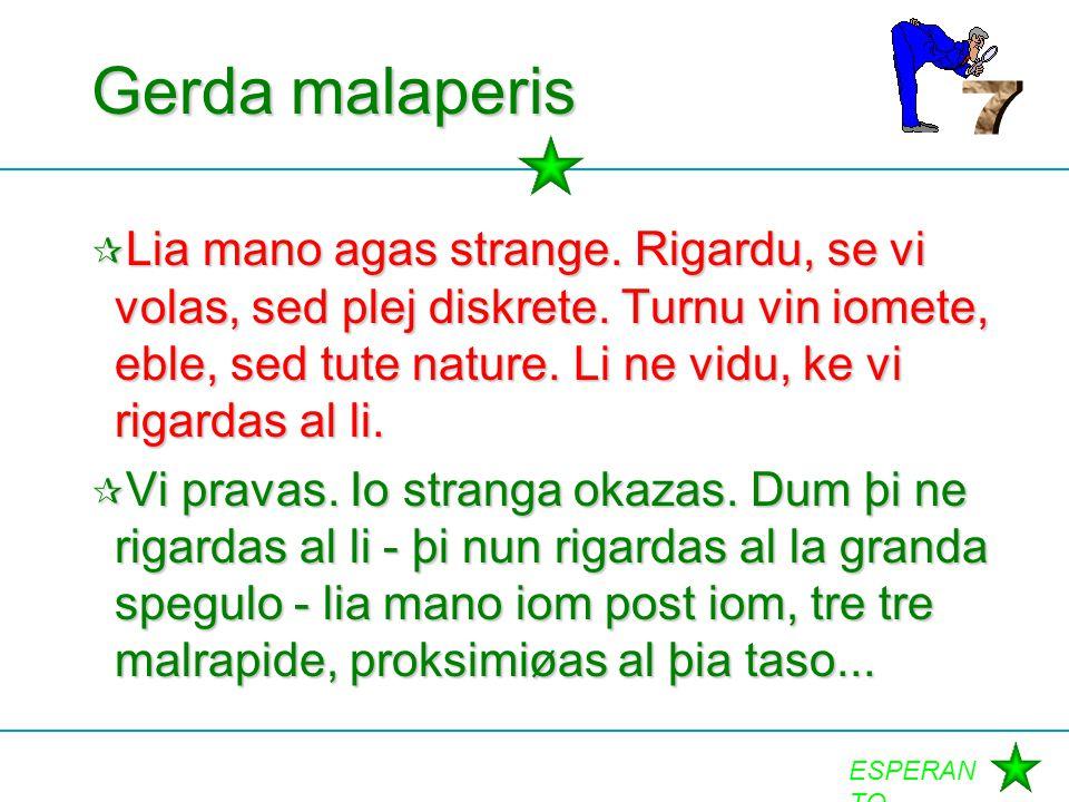 ESPERAN TO Gerda malaperis  Lia mano agas strange. Rigardu, se vi volas, sed plej diskrete. Turnu vin iomete, eble, sed tute nature. Li ne vidu, ke v