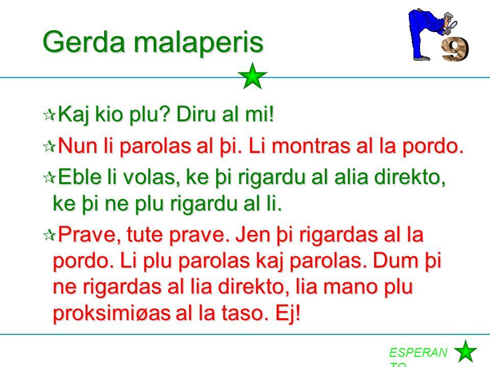 ESPERAN TO Gerda malaperis  Kaj kio plu? Diru al mi!  Nun li parolas al þi. Li montras al la pordo.  Eble li volas, ke þi rigardu al alia direkto,