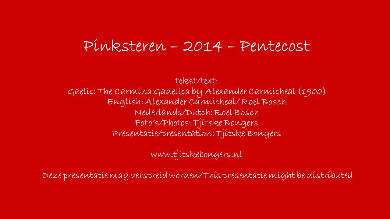 Pinksteren – 2014 – Pentecost tekst/text: Gaelic: The Carmina Gadelica by Alexander Carmicheal (1900) English: Alexander Carmicheal/ Roel Bosch Nederl