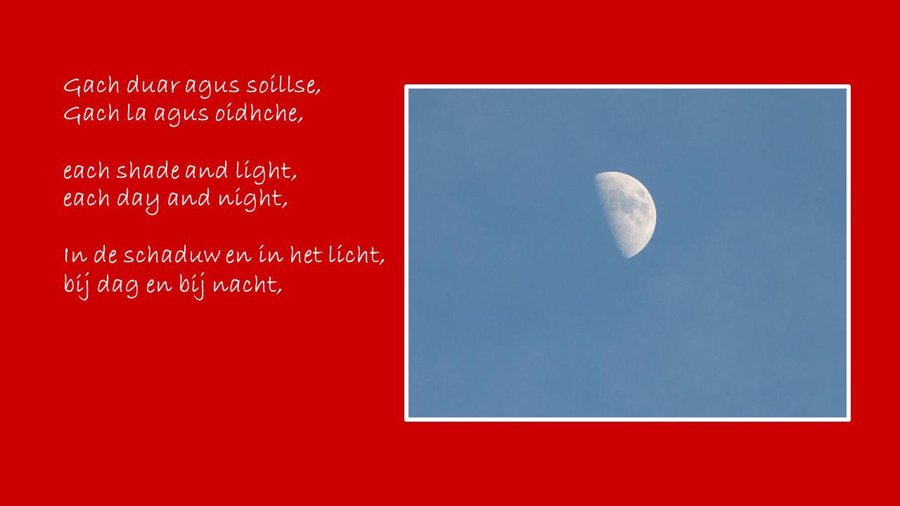 Gach duar agus soillse, Gach la agus oidhche, each shade and light, each day and night, In de schaduw en in het licht, bij dag en bij nacht,