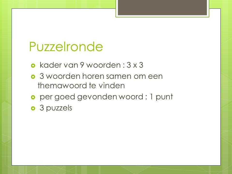 Puzzelronde  kader van 9 woorden : 3 x 3  3 woorden horen samen om een themawoord te vinden  per goed gevonden woord : 1 punt  3 puzzels