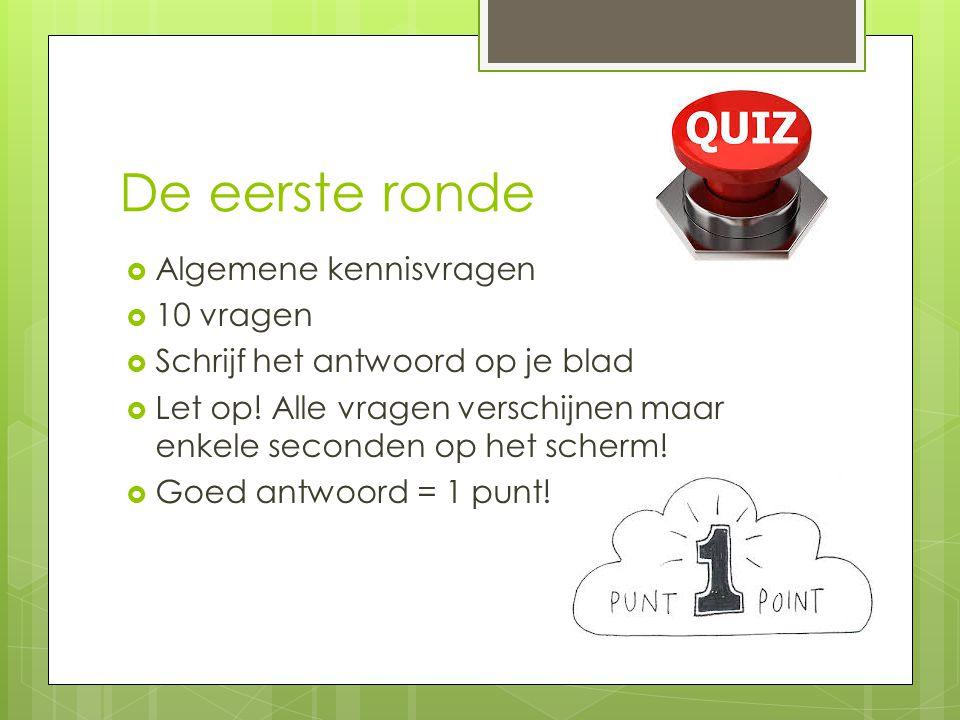 De eerste ronde  Algemene kennisvragen  10 vragen  Schrijf het antwoord op je blad  Let op! Alle vragen verschijnen maar enkele seconden op het sc