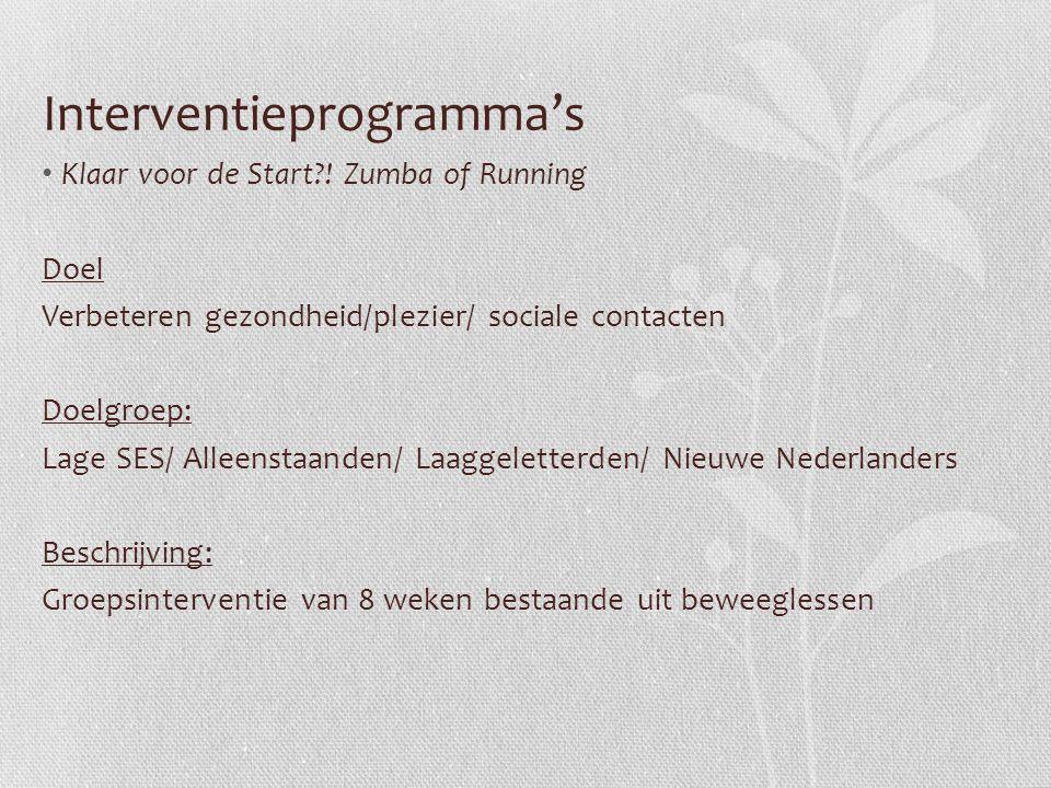 Interventieprogramma's Klaar voor de Start?! Zumba of Running Doel Verbeteren gezondheid/plezier/ sociale contacten Doelgroep: Lage SES/ Alleenstaande
