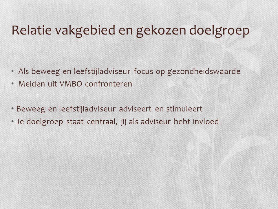 Relatie vakgebied en gekozen doelgroep Als beweeg en leefstijladviseur focus op gezondheidswaarde Meiden uit VMBO confronteren Beweeg en leefstijladvi
