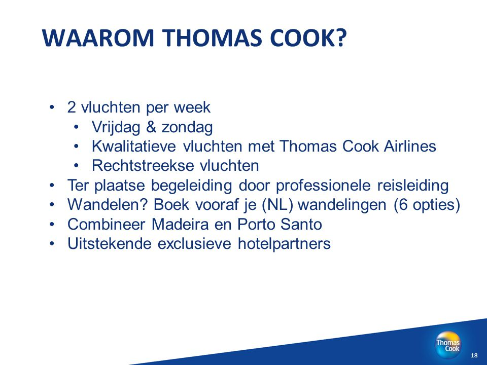18 WAAROM THOMAS COOK? 2 vluchten per week Vrijdag & zondag Kwalitatieve vluchten met Thomas Cook Airlines Rechtstreekse vluchten Ter plaatse begeleid