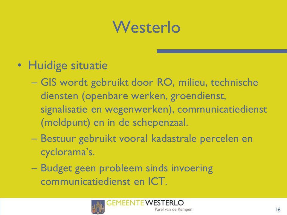 16 Westerlo Huidige situatie –GIS wordt gebruikt door RO, milieu, technische diensten (openbare werken, groendienst, signalisatie en wegenwerken), communicatiedienst (meldpunt) en in de schepenzaal.