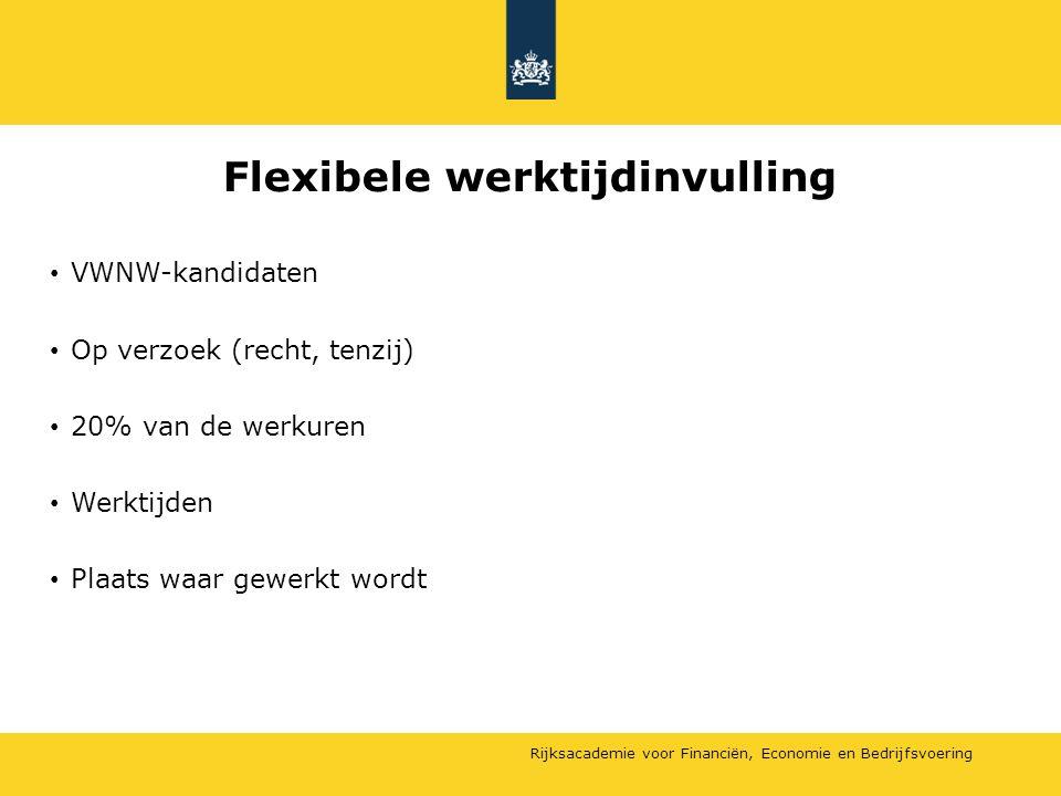 Rijksacademie voor Financiën, Economie en Bedrijfsvoering Flexibele werktijdinvulling VWNW-kandidaten Op verzoek (recht, tenzij) 20% van de werkuren W