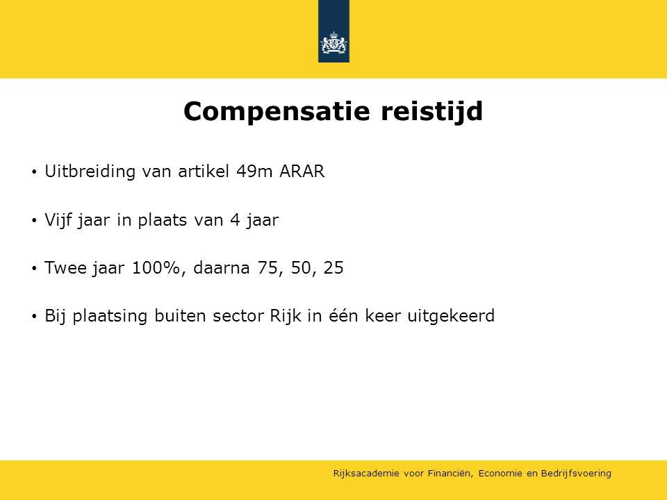 Rijksacademie voor Financiën, Economie en Bedrijfsvoering Compensatie reistijd Uitbreiding van artikel 49m ARAR Vijf jaar in plaats van 4 jaar Twee ja