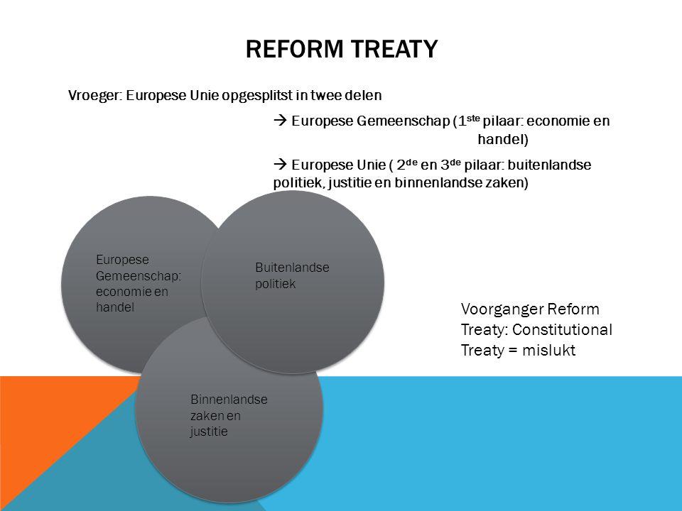 REFORM TREATY Vroeger: Europese Unie opgesplitst in twee delen  Europese Gemeenschap (1 ste pilaar: economie en handel)  Europese Unie ( 2 de en 3 d