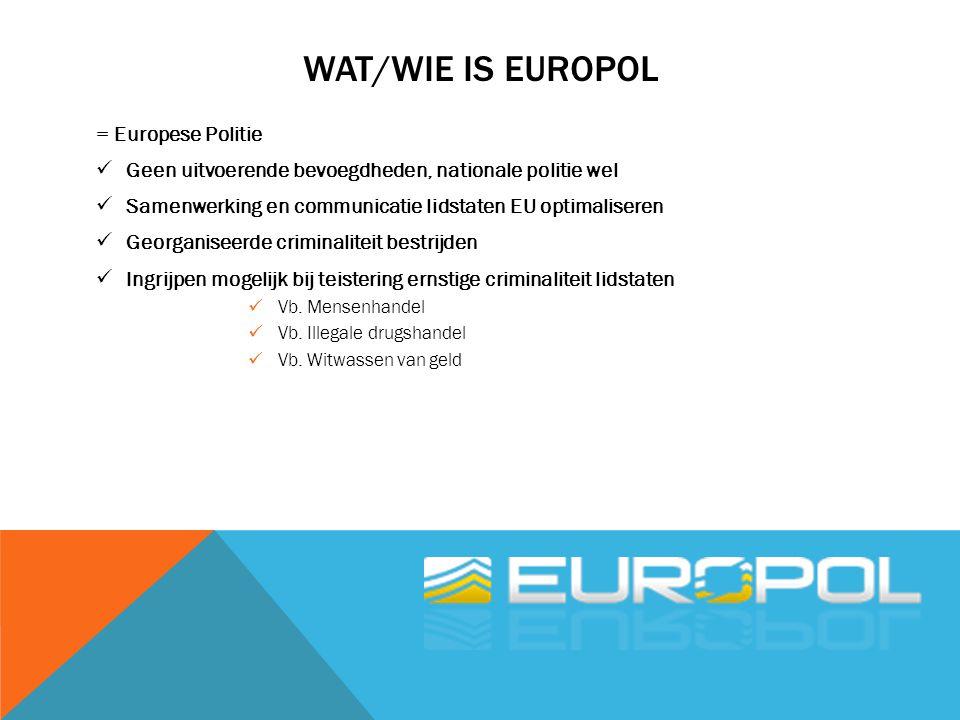 WAT/WIE IS EUROPOL = Europese Politie Geen uitvoerende bevoegdheden, nationale politie wel Samenwerking en communicatie lidstaten EU optimaliseren Geo