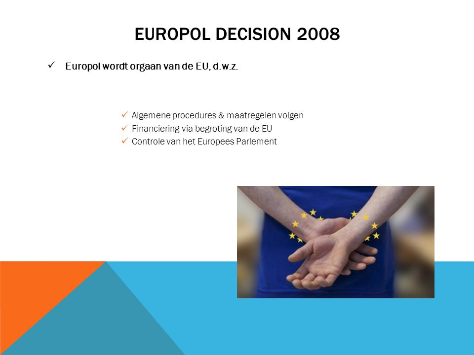 EUROPOL DECISION 2008 Europol wordt orgaan van de EU, d.w.z. Algemene procedures & maatregelen volgen Financiering via begroting van de EU Controle va