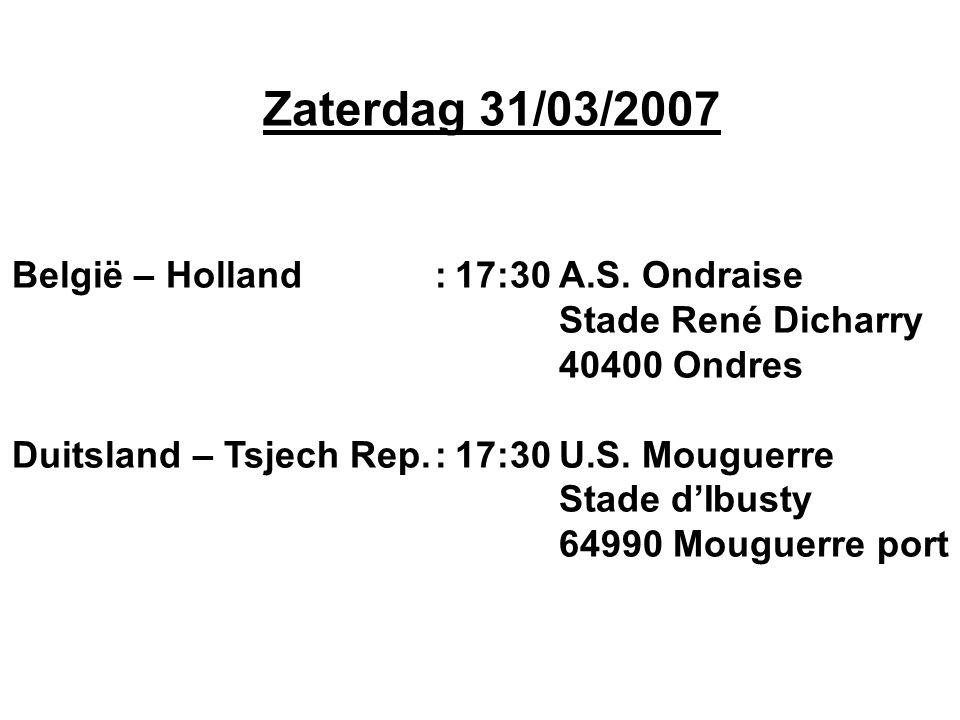 Zaterdag 31/03/2007 België – Holland:17:30A.S. Ondraise Stade René Dicharry 40400 Ondres Duitsland – Tsjech Rep.:17:30U.S. Mouguerre Stade d'Ibusty 64
