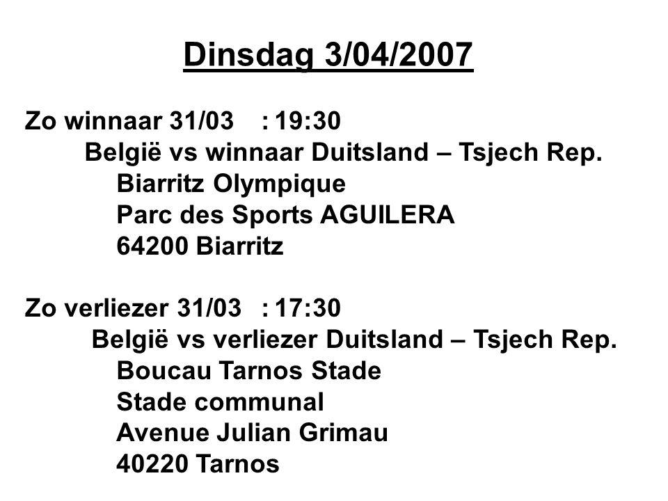 Dinsdag 3/04/2007 Zo winnaar 31/03:19:30 België vs winnaar Duitsland – Tsjech Rep. Biarritz Olympique Parc des Sports AGUILERA 64200 Biarritz Zo verli