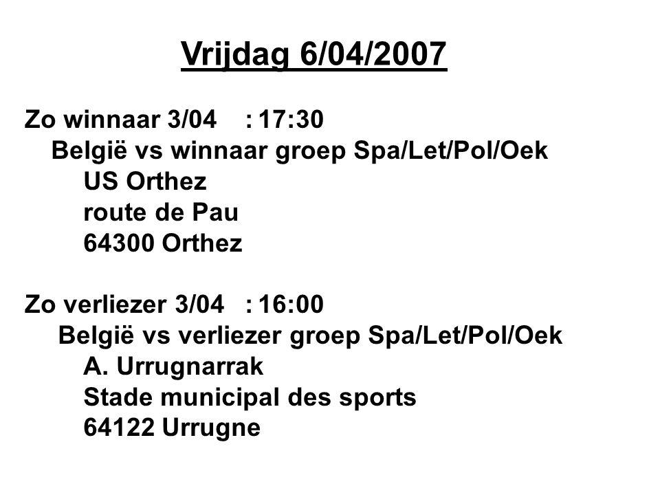 Vrijdag 6/04/2007 Zo winnaar 3/04:17:30 België vs winnaar groep Spa/Let/Pol/Oek US Orthez route de Pau 64300 Orthez Zo verliezer 3/04:16:00 België vs
