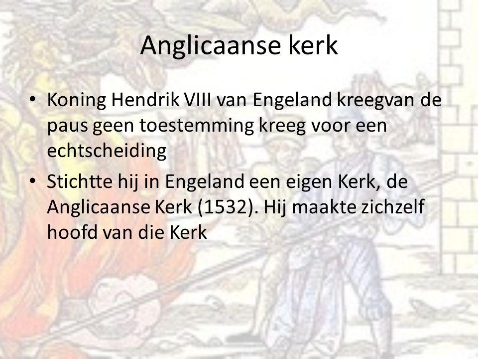 Anglicaanse kerk Koning Hendrik VIII van Engeland kreegvan de paus geen toestemming kreeg voor een echtscheiding Stichtte hij in Engeland een eigen Kerk, de Anglicaanse Kerk (1532).