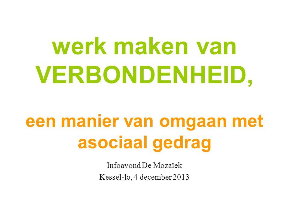 werk maken van VERBONDENHEID, een manier van omgaan met asociaal gedrag Infoavond De Mozaïek Kessel-lo, 4 december 2013