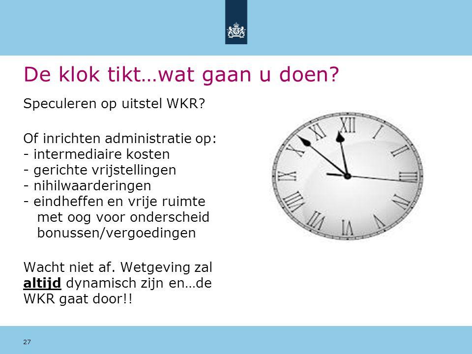 De klok tikt…wat gaan u doen? Speculeren op uitstel WKR? Of inrichten administratie op: - intermediaire kosten - gerichte vrijstellingen - nihilwaarde