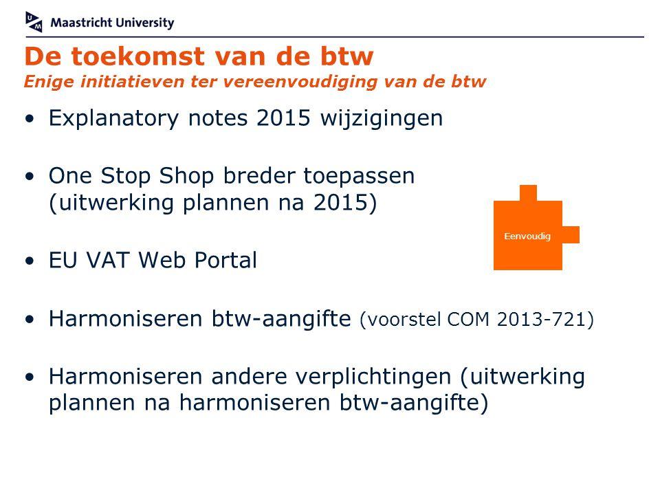 De toekomst van de btw Enige initiatieven ter vereenvoudiging van de btw Explanatory notes 2015 wijzigingen One Stop Shop breder toepassen (uitwerking