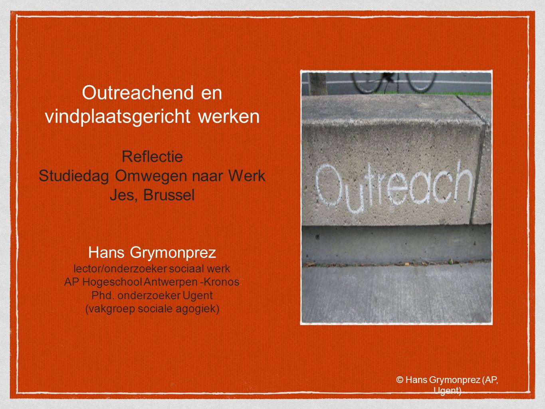 Outreachend en vindplaatsgericht werken Reflectie Studiedag Omwegen naar Werk Jes, Brussel Hans Grymonprez lector/onderzoeker sociaal werk AP Hogescho