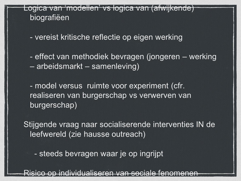 Logica van 'modellen' vs logica van (afwijkende) biografiëen - vereist kritische reflectie op eigen werking - effect van methodiek bevragen (jongeren
