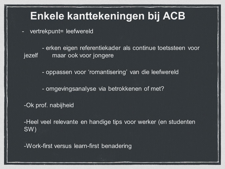 Enkele kanttekeningen bij ACB -vertrekpunt= leefwereld - erken eigen referentiekader als continue toetssteen voor jezelf maar ook voor jongere - oppas