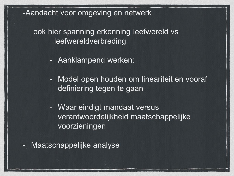 -Aandacht voor omgeving en netwerk ook hier spanning erkenning leefwereld vs leefwereldverbreding -Aanklampend werken: -Model open houden om linearite