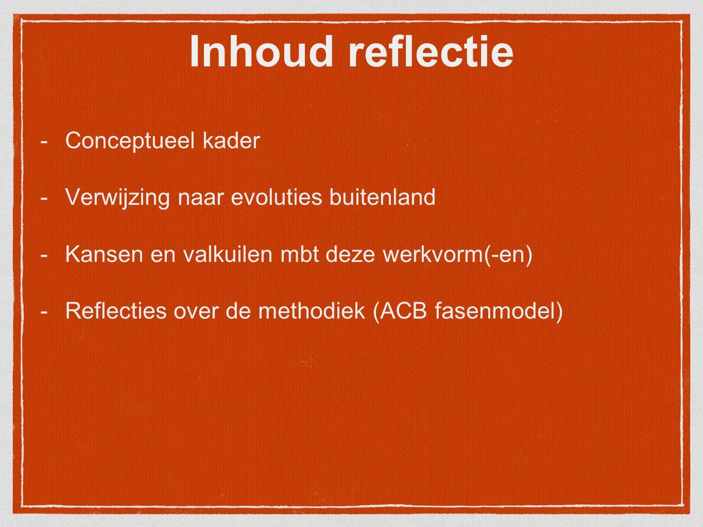 Inhoud reflectie -Conceptueel kader -Verwijzing naar evoluties buitenland -Kansen en valkuilen mbt deze werkvorm(-en) -Reflecties over de methodiek (A
