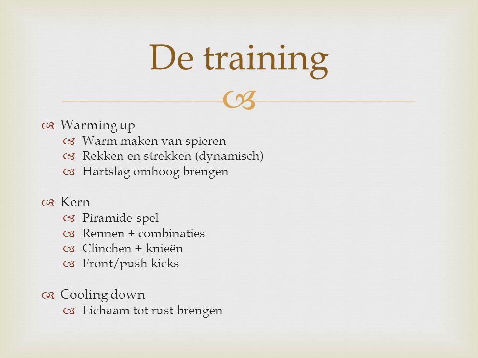   Warming up  Warm maken van spieren  Rekken en strekken (dynamisch)  Hartslag omhoog brengen  Kern  Piramide spel  Rennen + combinaties  Clinchen + knieën  Front/push kicks  Cooling down  Lichaam tot rust brengen De training