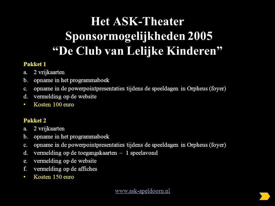 Het ASK-Theater Sponsormogelijkheden 2005 De Club van Lelijke Kinderen Pakket 1 a.2 vrijkaarten b.opname in het programmaboek c.opname in de powerpointpresentaties tijdens de speeldagen in Orpheus (foyer) d.vermelding op de website Kosten 100 euro Pakket 2 a.2 vrijkaarten b.opname in het programmaboek c.opname in de powerpointpresentaties tijdens de speeldagen in Orpheus (foyer) d.vermelding op de toegangskaarten – 1 speelavond e.vermelding op de website f.vermelding op de affiches Kosten 150 euro www.ask-apeldoorn.nl