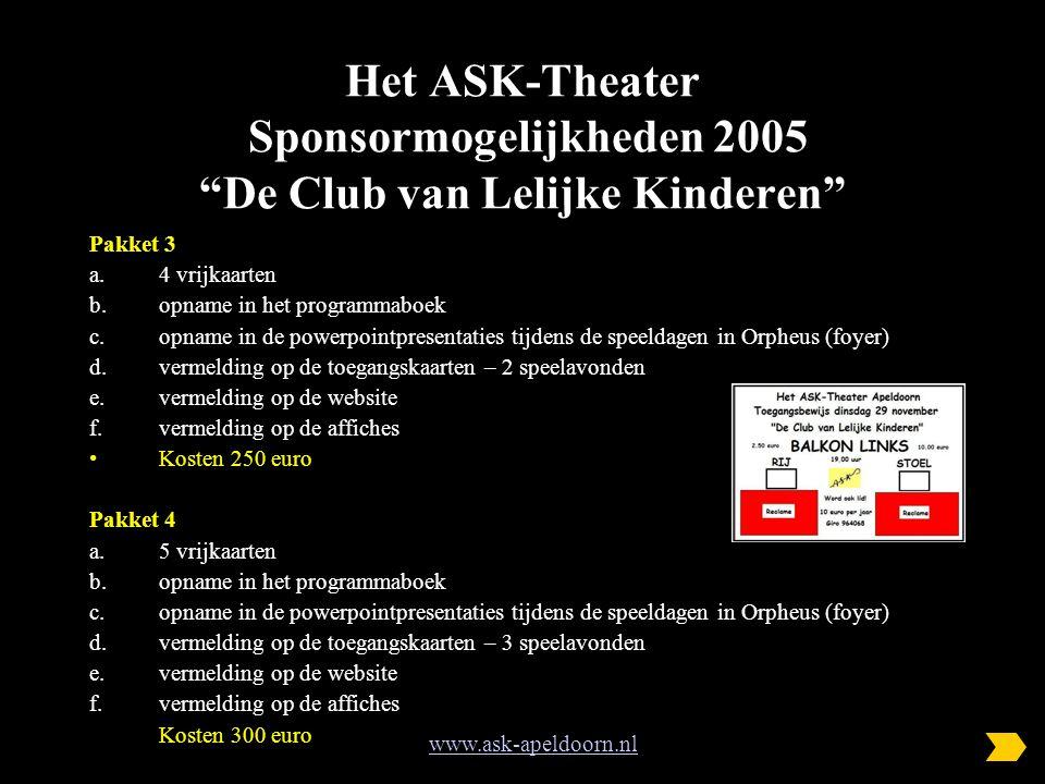 Het ASK-Theater Sponsormogelijkheden 2005 De Club van Lelijke Kinderen Pakket 3 a.4 vrijkaarten b.opname in het programmaboek c.opname in de powerpointpresentaties tijdens de speeldagen in Orpheus (foyer) d.vermelding op de toegangskaarten – 2 speelavonden e.vermelding op de website f.vermelding op de affiches Kosten 250 euro Pakket 4 a.5 vrijkaarten b.opname in het programmaboek c.opname in de powerpointpresentaties tijdens de speeldagen in Orpheus (foyer) d.vermelding op de toegangskaarten – 3 speelavonden e.vermelding op de website f.vermelding op de affiches Kosten 300 euro www.ask-apeldoorn.nl