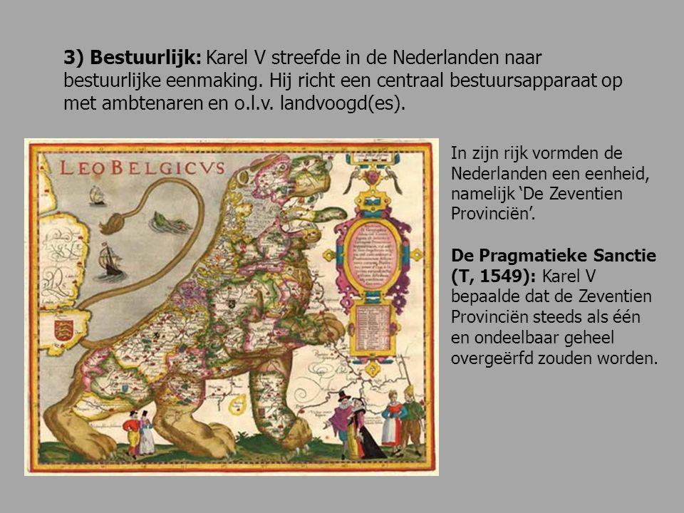 3) Bestuurlijk: Karel V streefde in de Nederlanden naar bestuurlijke eenmaking. Hij richt een centraal bestuursapparaat op met ambtenaren en o.l.v. la