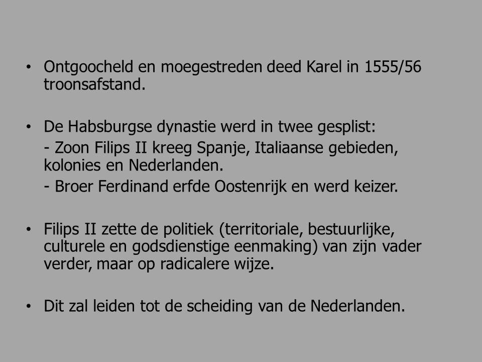 Ontgoocheld en moegestreden deed Karel in 1555/56 troonsafstand. De Habsburgse dynastie werd in twee gesplist: - Zoon Filips II kreeg Spanje, Italiaan