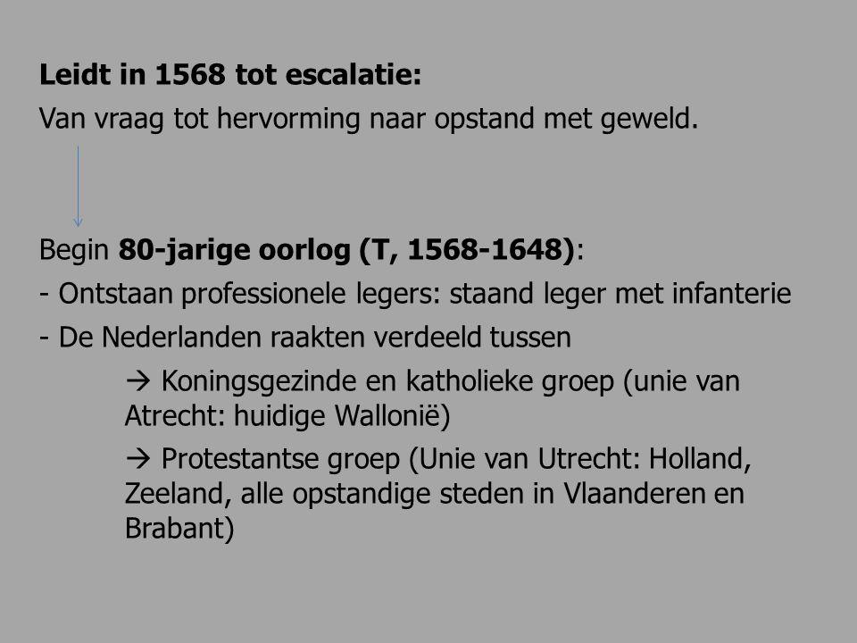 Leidt in 1568 tot escalatie: Van vraag tot hervorming naar opstand met geweld. Begin 80-jarige oorlog (T, 1568-1648): - Ontstaan professionele legers: