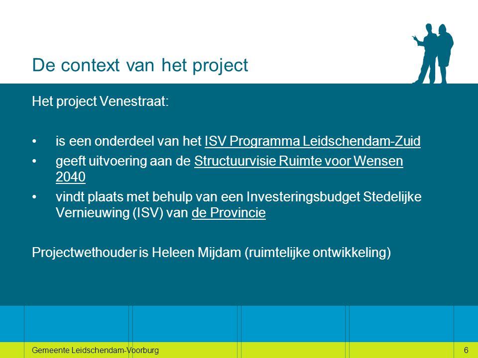 6Gemeente Leidschendam-Voorburg6 De context van het project Het project Venestraat: is een onderdeel van het ISV Programma Leidschendam-Zuid geeft uitvoering aan de Structuurvisie Ruimte voor Wensen 2040 vindt plaats met behulp van een Investeringsbudget Stedelijke Vernieuwing (ISV) van de Provincie Projectwethouder is Heleen Mijdam (ruimtelijke ontwikkeling)