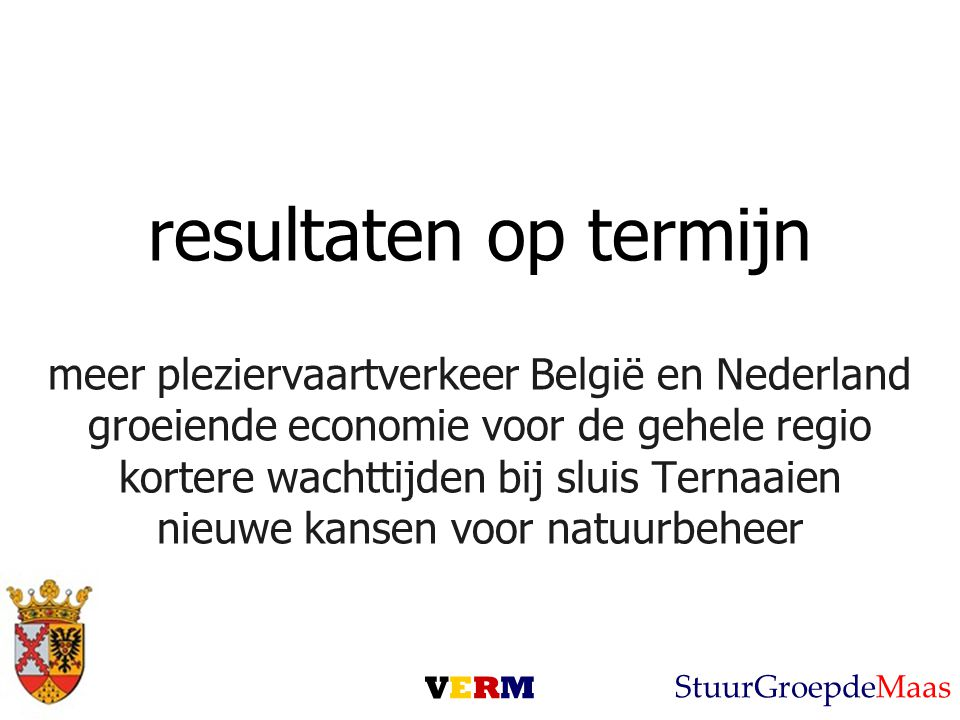 resultaten op termijn meer pleziervaartverkeer België en Nederland groeiende economie voor de gehele regio kortere wachttijden bij sluis Ternaaien nieuwe kansen voor natuurbeheer VERMVERM StuurGroepdeMaas