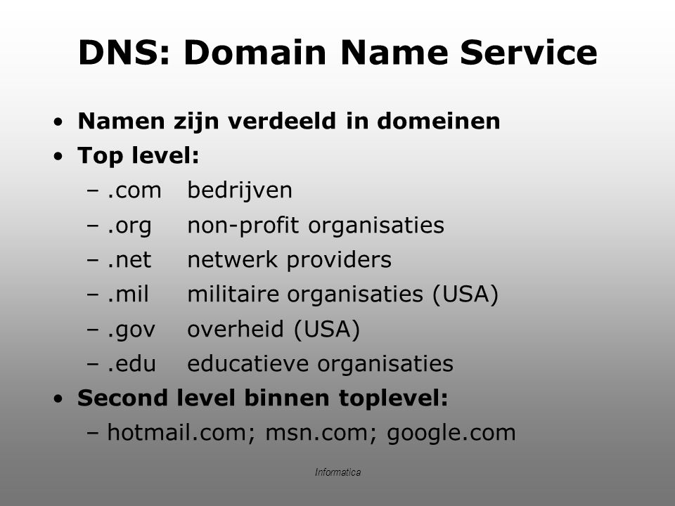 Informatica DNS: Domain Name Service Namen zijn verdeeld in domeinen Top level: –.combedrijven –.orgnon-profit organisaties –.netnetwerk providers –.m