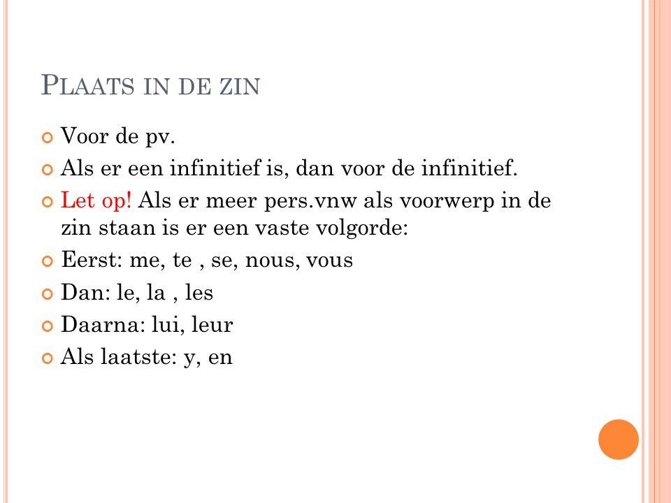 P LAATS IN DE ZIN Voor de pv. Als er een infinitief is, dan voor de infinitief. Let op! Als er meer pers.vnw als voorwerp in de zin staan is er een va