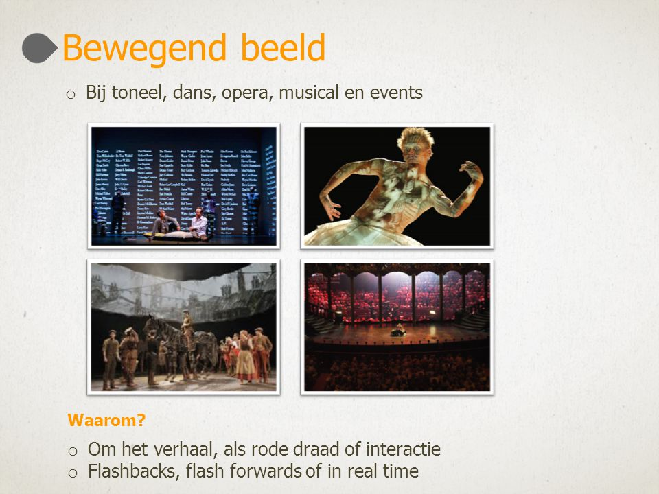 o Om het verhaal, als rode draad of interactie o Flashbacks, flash forwards of in real time Bewegend beeld o Bij toneel, dans, opera, musical en events Waarom?