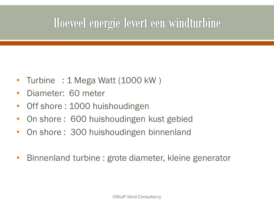 Turbine : 1 Mega Watt (1000 kW ) Diameter: 60 meter Off shore : 1000 huishoudingen On shore : 600 huishoudingen kust gebied On shore : 300 huishoudingen binnenland Binnenland turbine : grote diameter, kleine generator Olthoff Wind Consultancy