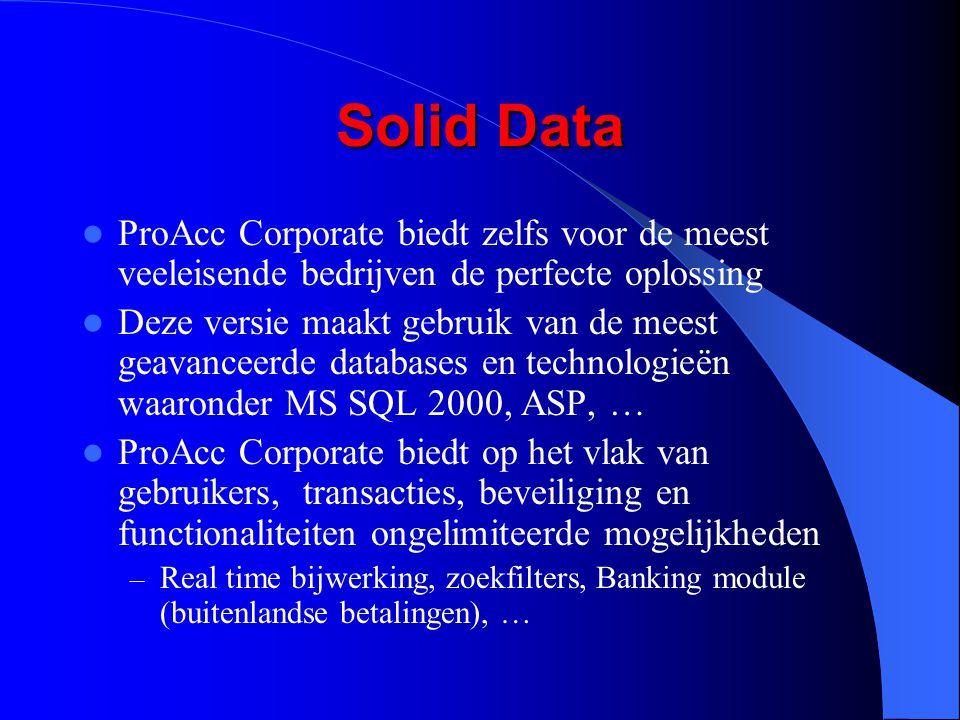 Solid Data ProAcc Corporate biedt zelfs voor de meest veeleisende bedrijven de perfecte oplossing Deze versie maakt gebruik van de meest geavanceerde databases en technologieën waaronder MS SQL 2000, ASP, … ProAcc Corporate biedt op het vlak van gebruikers, transacties, beveiliging en functionaliteiten ongelimiteerde mogelijkheden – Real time bijwerking, zoekfilters, Banking module (buitenlandse betalingen), …