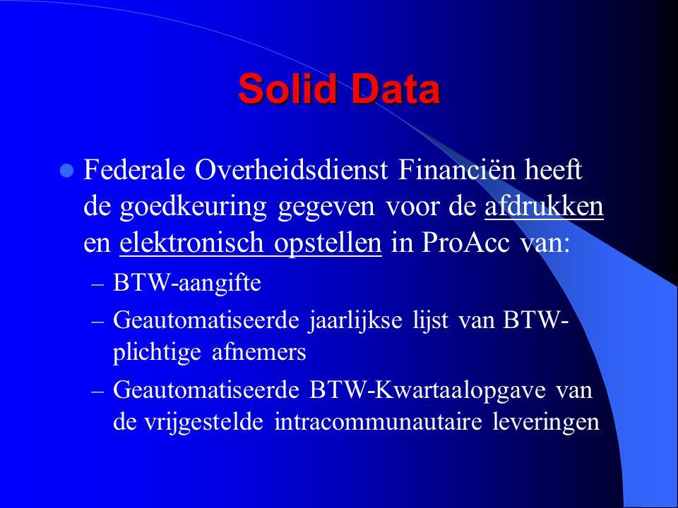 Solid Data Federale Overheidsdienst Financiën heeft de goedkeuring gegeven voor de afdrukken en elektronisch opstellen in ProAcc van: – BTW-aangifte – Geautomatiseerde jaarlijkse lijst van BTW- plichtige afnemers – Geautomatiseerde BTW-Kwartaalopgave van de vrijgestelde intracommunautaire leveringen