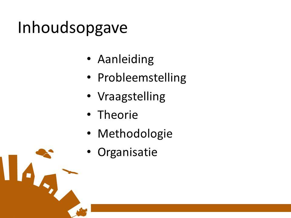 Inhoudsopgave Aanleiding Probleemstelling Vraagstelling Theorie Methodologie Organisatie