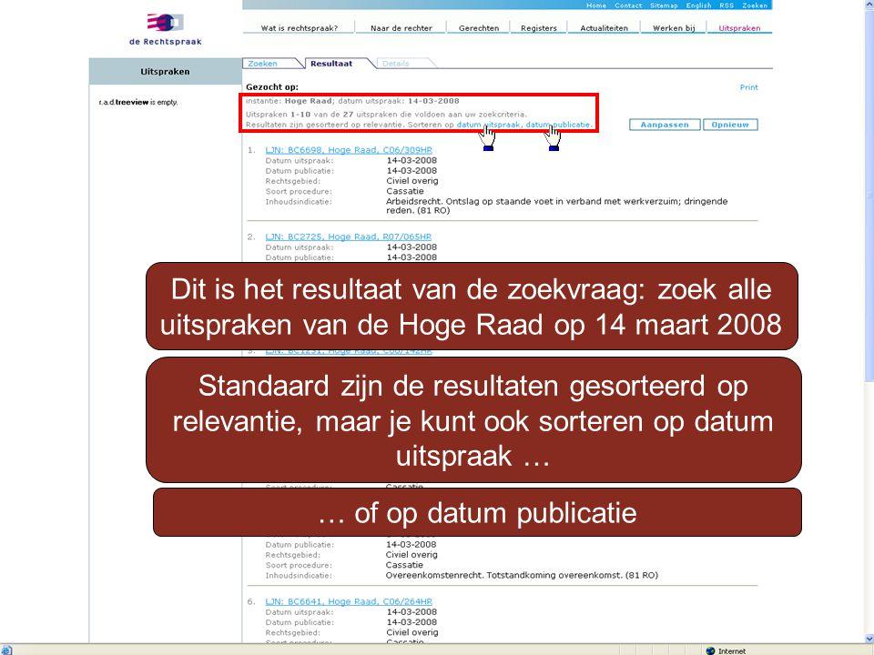 Dit is het resultaat van de zoekvraag: zoek alle uitspraken van de Hoge Raad op 14 maart 2008 Standaard zijn de resultaten gesorteerd op relevantie, maar je kunt ook sorteren op datum uitspraak … … of op datum publicatie