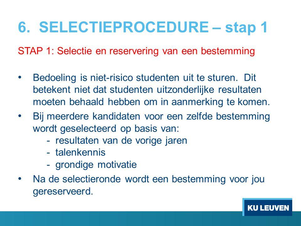 6. SELECTIEPROCEDURE – stap 1 STAP 1: Selectie en reservering van een bestemming Bedoeling is niet-risico studenten uit te sturen. Dit betekent niet d