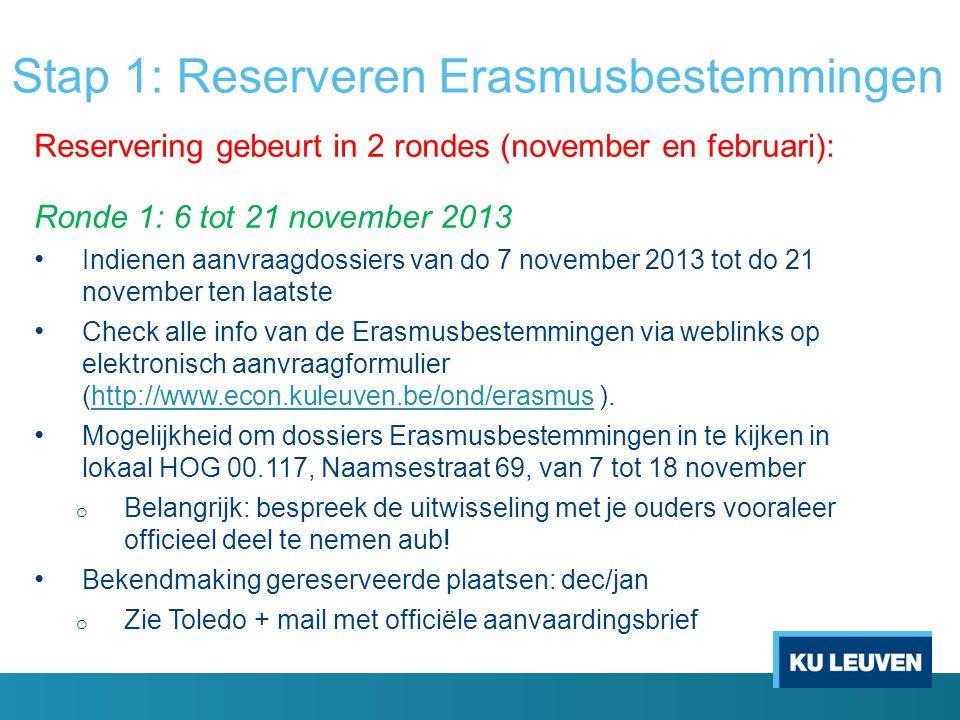Stap 1: Reserveren Erasmusbestemmingen Reservering gebeurt in 2 rondes (november en februari): Ronde 1: 6 tot 21 november 2013 Indienen aanvraagdossie