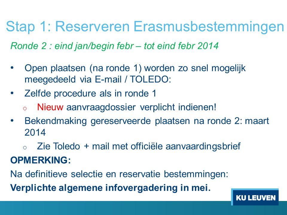 Stap 1: Reserveren Erasmusbestemmingen Ronde 2 : eind jan/begin febr – tot eind febr 2014 Open plaatsen (na ronde 1) worden zo snel mogelijk meegedeeld via E-mail / TOLEDO: Zelfde procedure als in ronde 1 o Nieuw aanvraagdossier verplicht indienen.