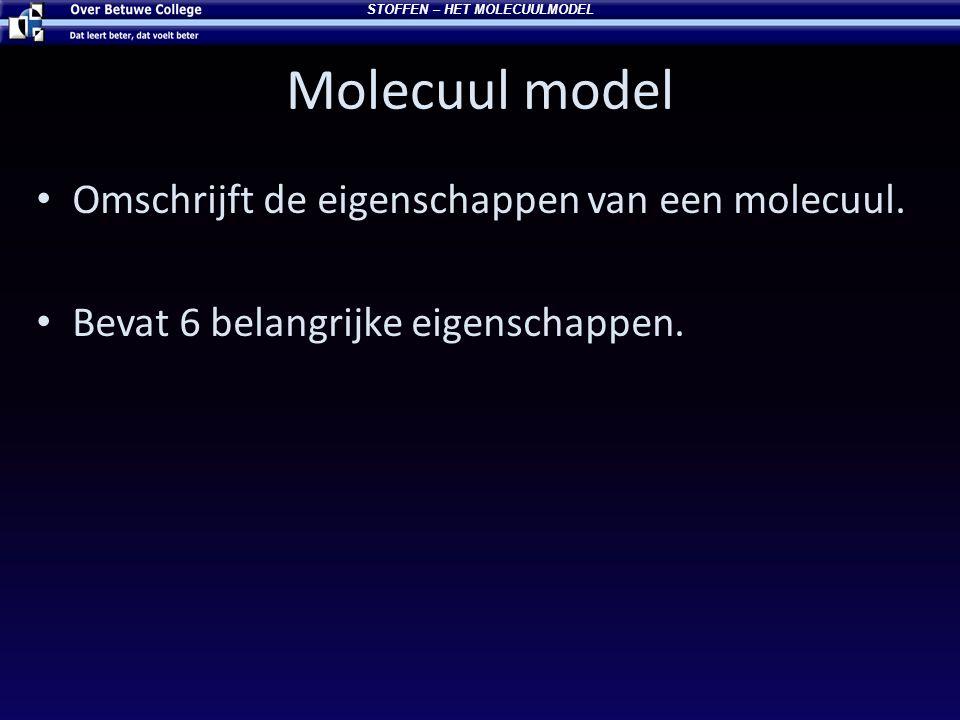 Molecuul model Omschrijft de eigenschappen van een molecuul. Bevat 6 belangrijke eigenschappen. STOFFEN – HET MOLECUULMODEL