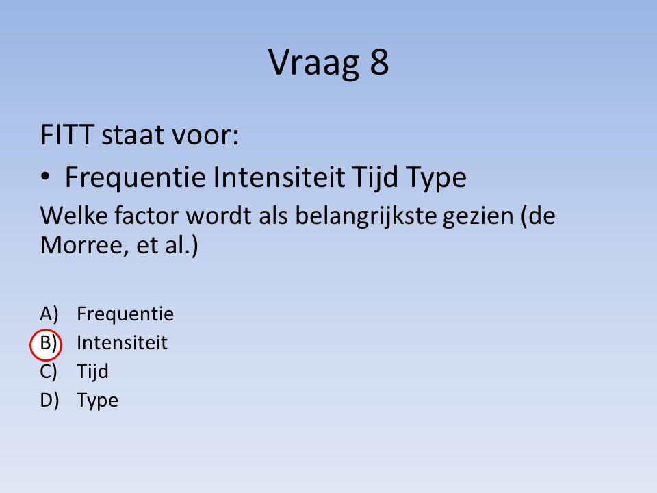 Vraag 8 FITT staat voor: Frequentie Intensiteit Tijd Type Welke factor wordt als belangrijkste gezien (de Morree, et al.) A)Frequentie B)Intensiteit C